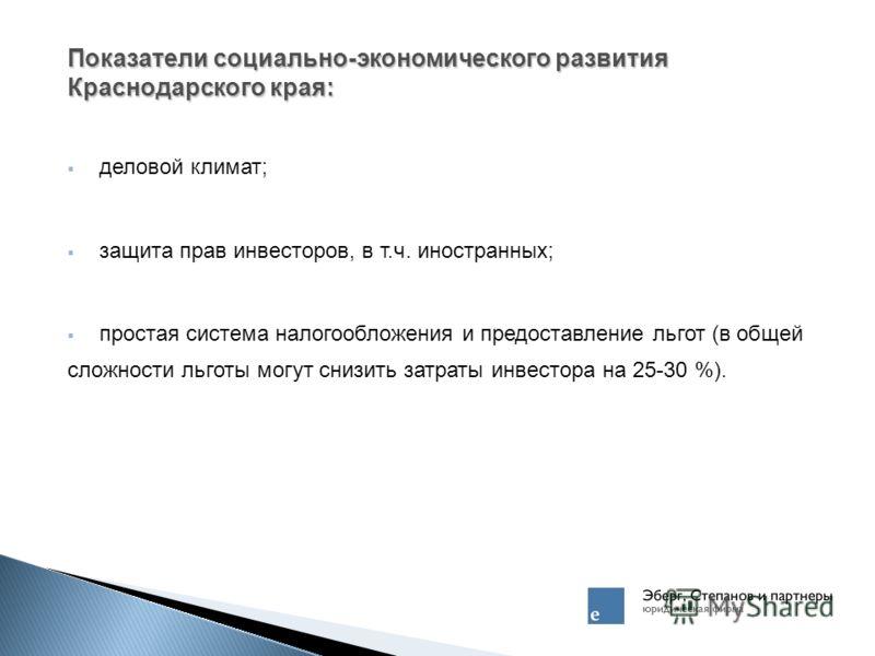 Показатели социально-экономического развития Краснодарского края: деловой климат; защита прав инвесторов, в т.ч. иностранных; простая система налогообложения и предоставление льгот (в общей сложности льготы могут снизить затраты инвестора на 25-30 %)