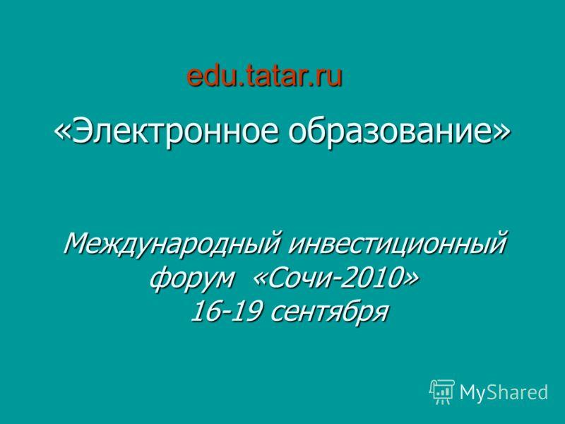 «Электронное образование» Международный инвестиционный форум «Сочи-2010» 16-19 сентября edu.tatar.ru