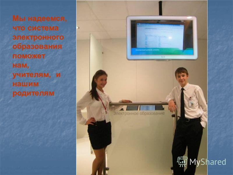 Мы надеемся, что система электронного образования поможет нам, учителям, и нашим родителям