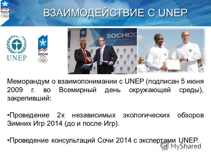 ВЗАИМОДЕЙСТВИЕ С UNEP Меморандум о взаимопонимании с UNEP (подписан 5 июня 2009 г. во Всемирный день окружающей среды), закрепивший: Проведение 2х независимых экологических обзоров Зимних Игр 2014 (до и после Игр). Проведение консультаций Сочи 2014 с
