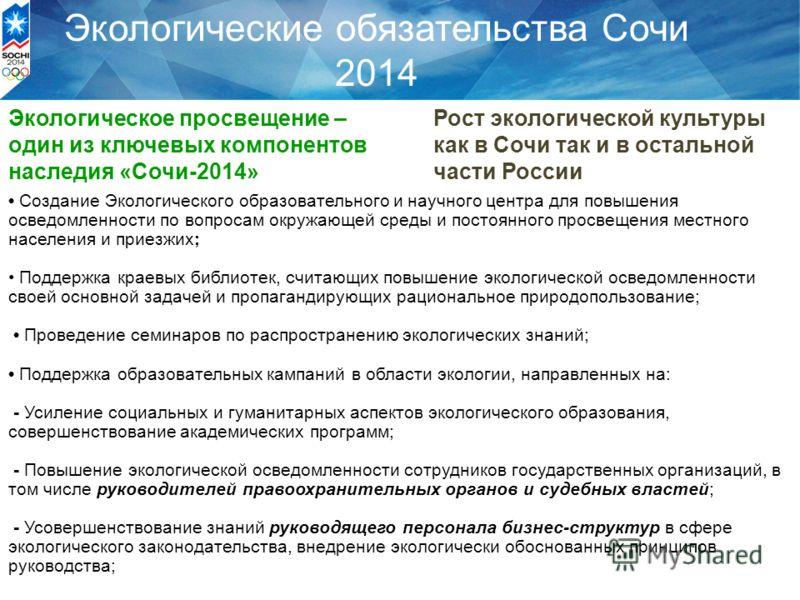 Экологические обязательства Сочи 2014 Экологическое просвещение – один из ключевых компонентов наследия «Сочи-2014» Рост экологической культуры как в Сочи так и в остальной части России Создание Экологического образовательного и научного центра для п