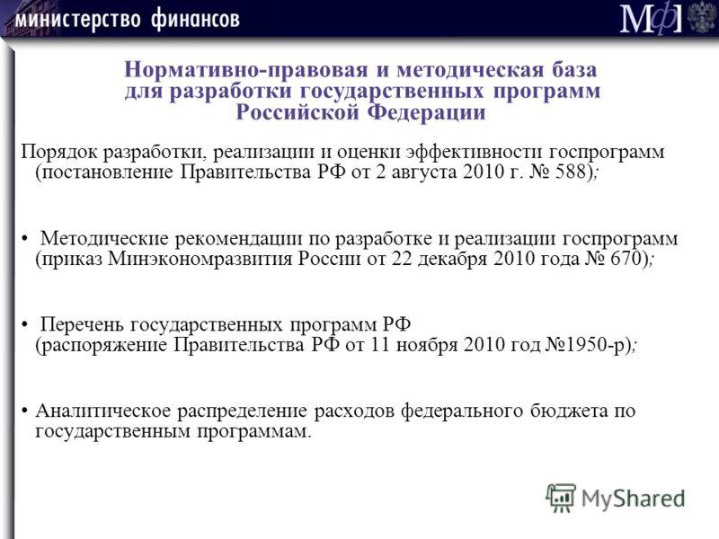 Нормативно-правовая и методическая база для разработки государственных программ Российской Федерации Порядок разработки, реализации и оценки эффективности госпрограмм (постановление Правительства РФ от 2 августа 2010 г. 588); Методические рекомендаци