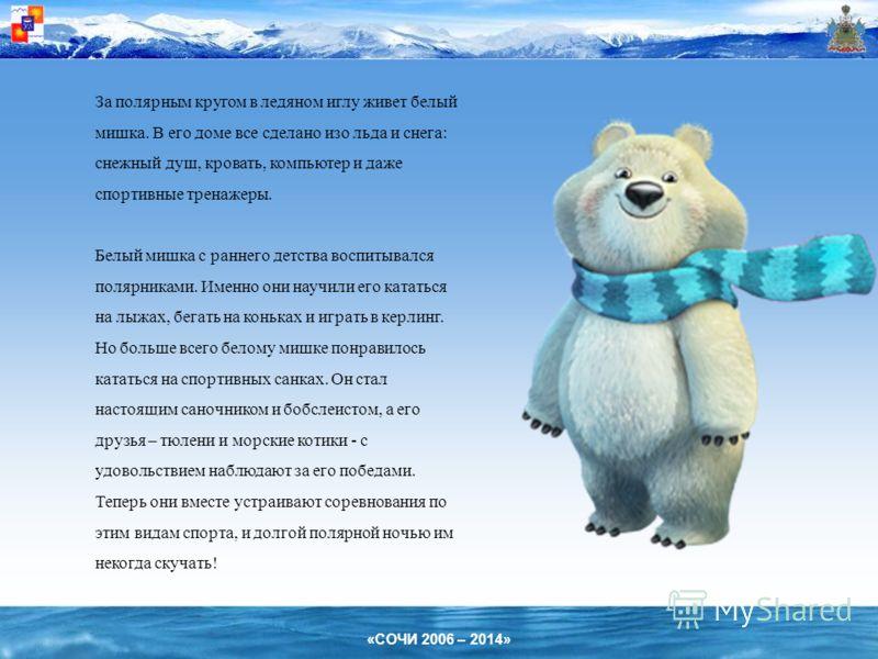 «СОЧИ 2006 – 2014» За полярным кругом в ледяном иглу живет белый мишка. В его доме все сделано изо льда и снега: снежный душ, кровать, компьютер и даже спортивные тренажеры. Белый мишка с раннего детства воспитывался полярниками. Именно они научили е