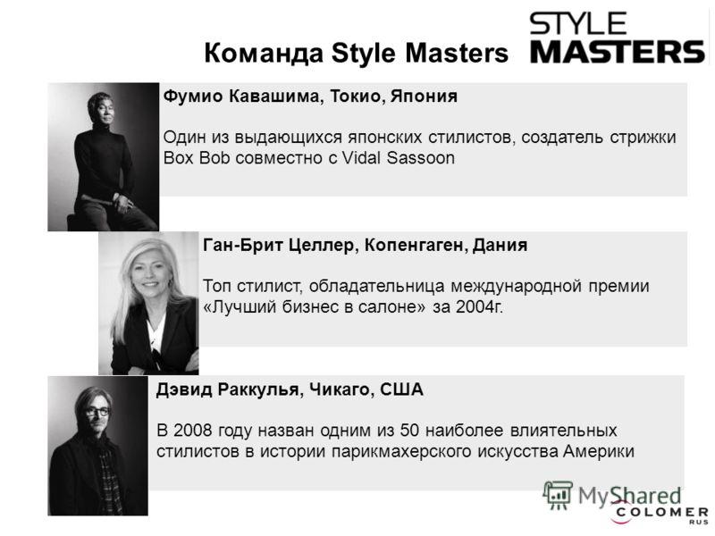 Дэвид Раккулья, Чикаго, США В 2008 году назван одним из 50 наиболее влиятельных стилистов в истории парикмахерского искусства Америки Команда Style Masters Фумио Кавашима, Токио, Япония Один из выдающихся японских стилистов, создатель стрижки Box Bob