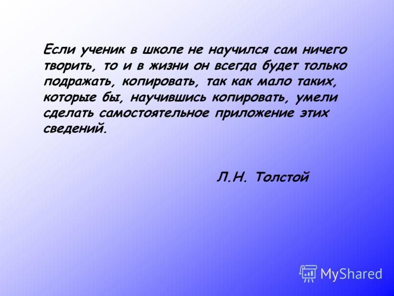 Если ученик в школе не научился сам ничего творить, то и в жизни он всегда будет только подражать, копировать, так как мало таких, которые бы, научившись копировать, умели сделать самостоятельное приложение этих сведений. Л.Н. Толстой