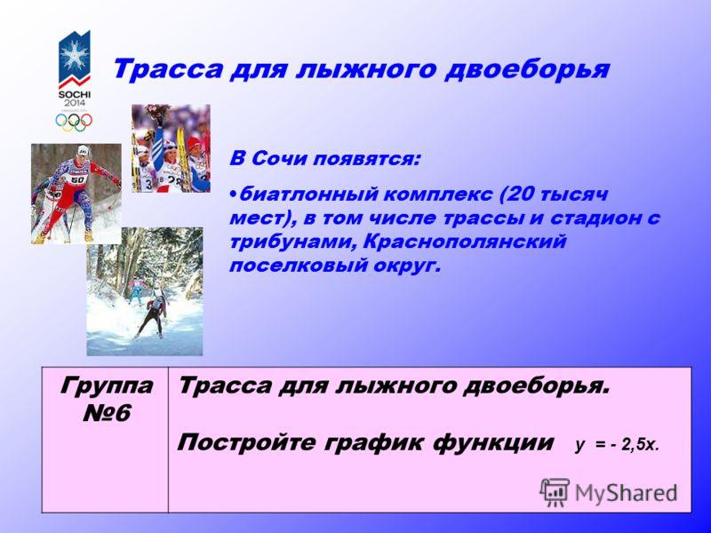 Трасса для лыжного двоеборья В Сочи появятся: биатлонный комплекс (20 тысяч мест), в том числе трассы и стадион с трибунами, Краснополянский поселковый округ. Группа 6 Трасса для лыжного двоеборья. Постройте график функции у = - 2,5х.