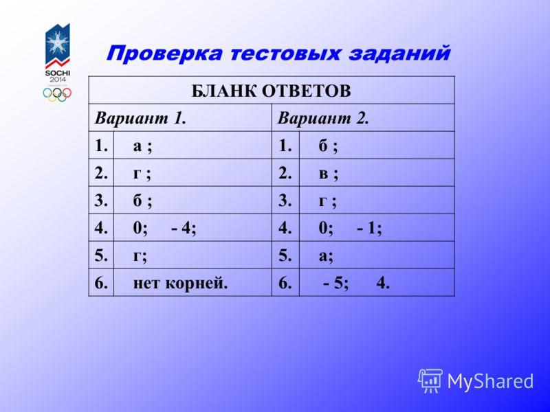 Проверка тестовых заданий БЛАНК ОТВЕТОВ Вариант 1.Вариант 2. 1. а ;1. б ; 2. г ;2. в ; 3. б ;3. г ; 4. 0; - 4;4. 0; - 1; 5. г;5. а; 6. нет корней.6. - 5; 4.