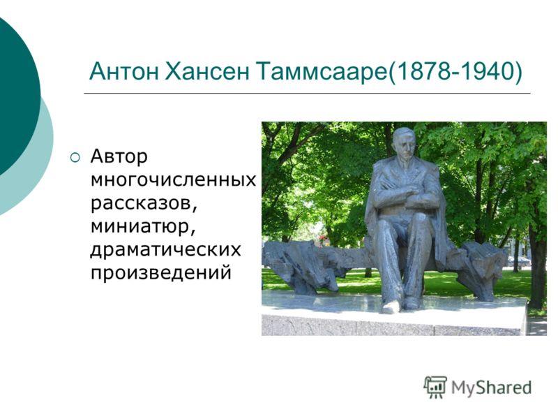 Антон Хансен Таммсааре(1878-1940) Автор многочисленных рассказов, миниатюр, драматических произведений