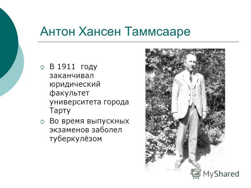 Антон Хансен Таммсааре В 1911 году заканчивал юридический факультет университета города Тарту Во время выпускных экзаменов заболел туберкулёзом