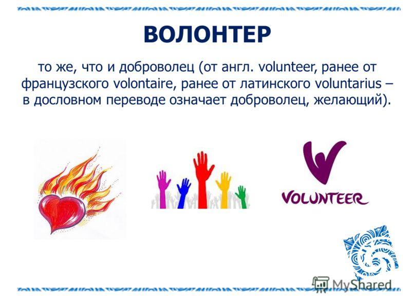 ВОЛОНТЕР то же, что и доброволец (от англ. volunteer, ранее от французского volontaire, ранее от латинского voluntarius – в дословном переводе означает доброволец, желающий).