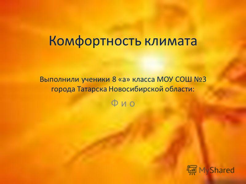 Комфортность климата Выполнили ученики 8 «а» класса МОУ СОШ 3 города Татарска Новосибирской области: Ф и о