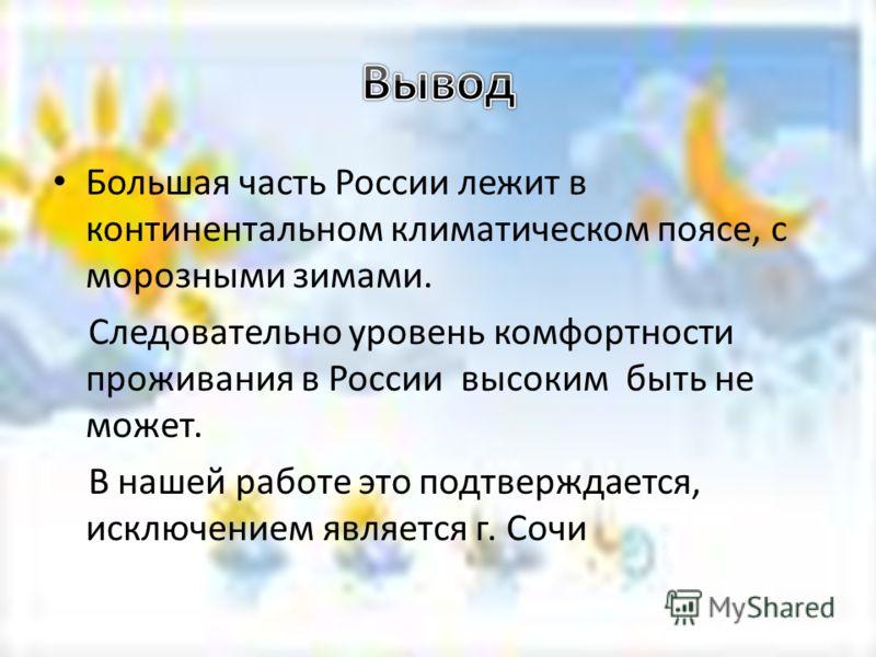 Большая часть России лежит в континентальном климатическом поясе, с морозными зимами. Следовательно уровень комфортности проживания в России высоким быть не может. В нашей работе это подтверждается, исключением является г. Сочи