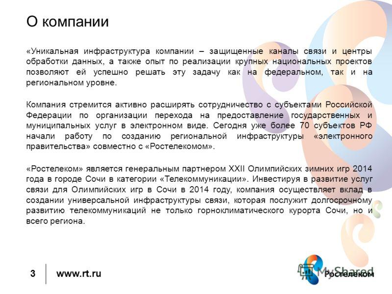 www.rt.ru О компании «Уникальная инфраструктура компании – защищенные каналы связи и центры обработки данных, а также опыт по реализации крупных национальных проектов позволяют ей успешно решать эту задачу как на федеральном, так и на региональном ур