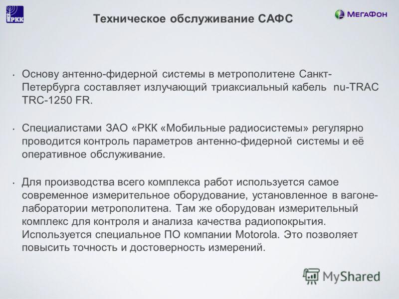 Техническое обслуживание САФС Основу антенно-фидерной системы в метрополитене Санкт- Петербурга составляет излучающий триаксиальный кабель nu-TRAC TRC-1250 FR. Специалистами ЗАО «РКК «Мобильные радиосистемы» регулярно проводится контроль параметров а