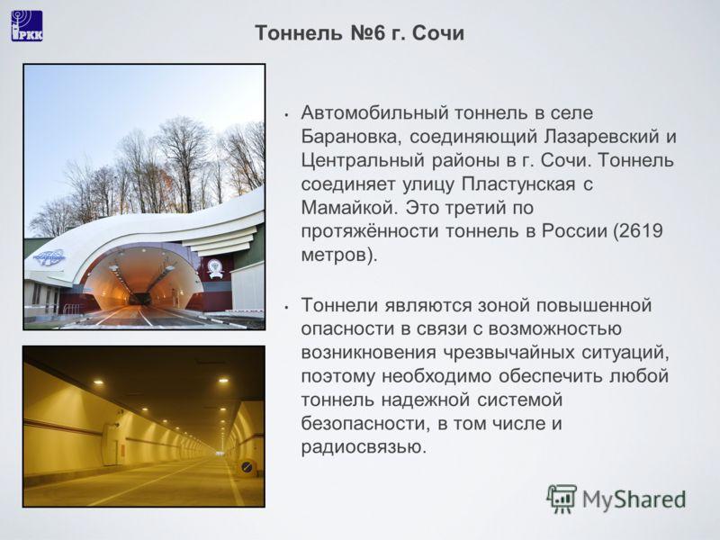 Тоннель 6 г. Сочи Автомобильный тоннель в селе Барановка, соединяющий Лазаревский и Центральный районы в г. Сочи. Тоннель соединяет улицу Пластунская с Мамайкой. Это третий по протяжённости тоннель в России (2619 метров). Тоннели являются зоной повыш