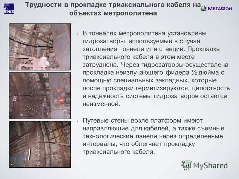 Трудности в прокладке триаксиального кабеля на объектах метрополитена В тоннелях метрополитена установлены гидрозатворы, используемые в случае затопления тоннеля или станций. Прокладка триаксиального кабеля в этом месте затруднена. Через гидрозатворы