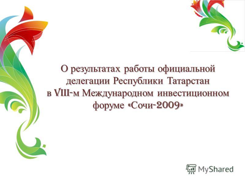 О результатах работы официальной делегации Республики Татарстан в VIII- м Международном инвестиционном форуме « Сочи -2009»