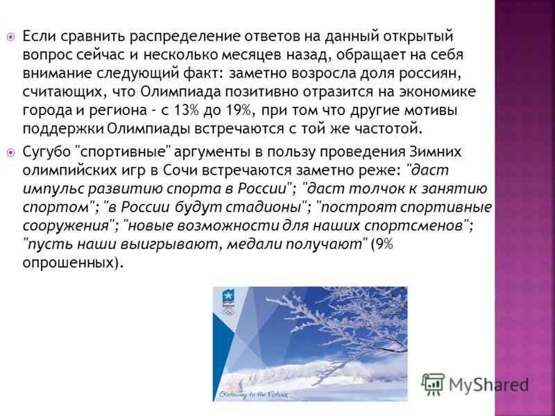 Если сравнить распределение ответов на данный открытый вопрос сейчас и несколько месяцев назад, обращает на себя внимание следующий факт: заметно возросла доля россиян, считающих, что Олимпиада позитивно отразится на экономике города и региона - с 13
