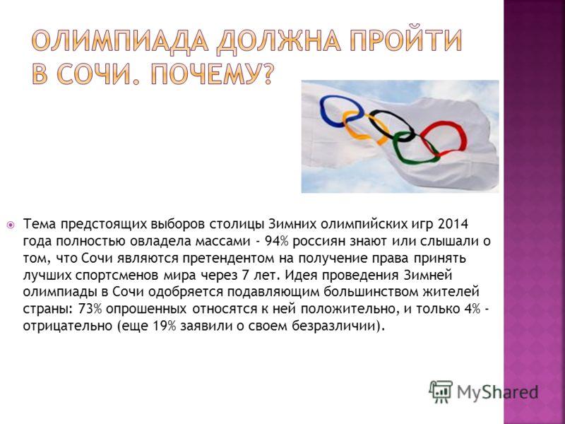 Тема предстоящих выборов столицы Зимних олимпийских игр 2014 года полностью овладела массами - 94% россиян знают или слышали о том, что Сочи являются претендентом на получение права принять лучших спортсменов мира через 7 лет. Идея проведения Зимней