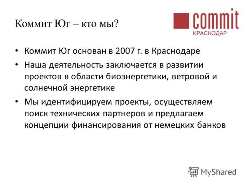 Коммит Юг – кто мы? Коммит Юг основан в 2007 г. в Краснодаре Наша деятельность заключается в развитии проектов в области биоэнергетики, ветровой и солнечной энергетике Мы идентифицируем проекты, осуществляем поиск технических партнеров и предлагаем к