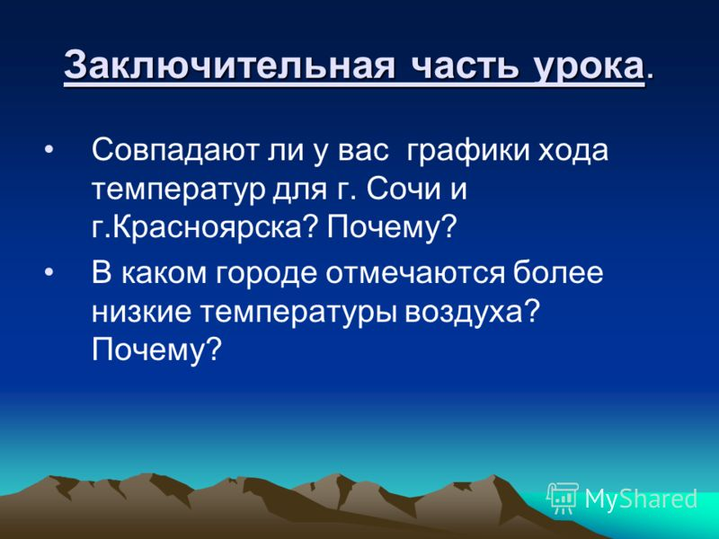 Заключительная часть урока. Совпадают ли у вас графики хода температур для г. Сочи и г.Красноярска? Почему? В каком городе отмечаются более низкие температуры воздуха? Почему?