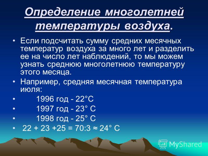 Определение многолетней температуры воздуха. Если подсчитать сумму средних месячных температур воздуха за много лет и разделить ее на число лет наблюдений, то мы можем узнать среднюю многолетнюю температуру этого месяца. Например, средняя месячная те