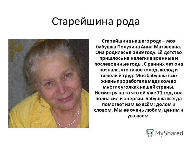 Старейшина рода Старейшина нашего рода – моя бабушка Полухина Анна Матвеевна. Она родилась в 1939 году. Её детство пришлось на нелёгкие военные и посл