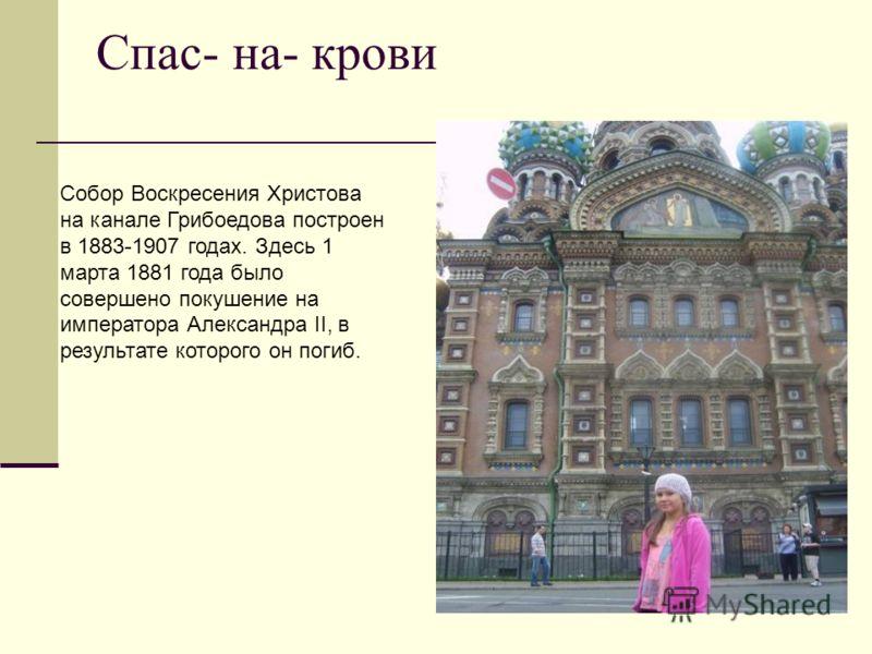 Спас- на- крови Собор Воскресения Христова на канале Грибоедова построен в 1883-1907 годах. Здесь 1 марта 1881 года было совершено покушение на импера