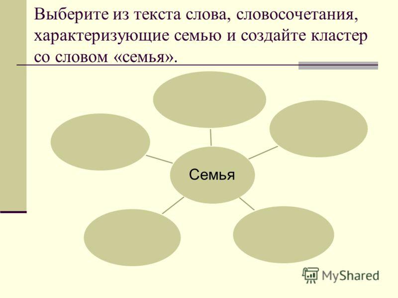Выберите из текста слова, словосочетания, характеризующие семью и создайте кластер со словом «семья». Семья