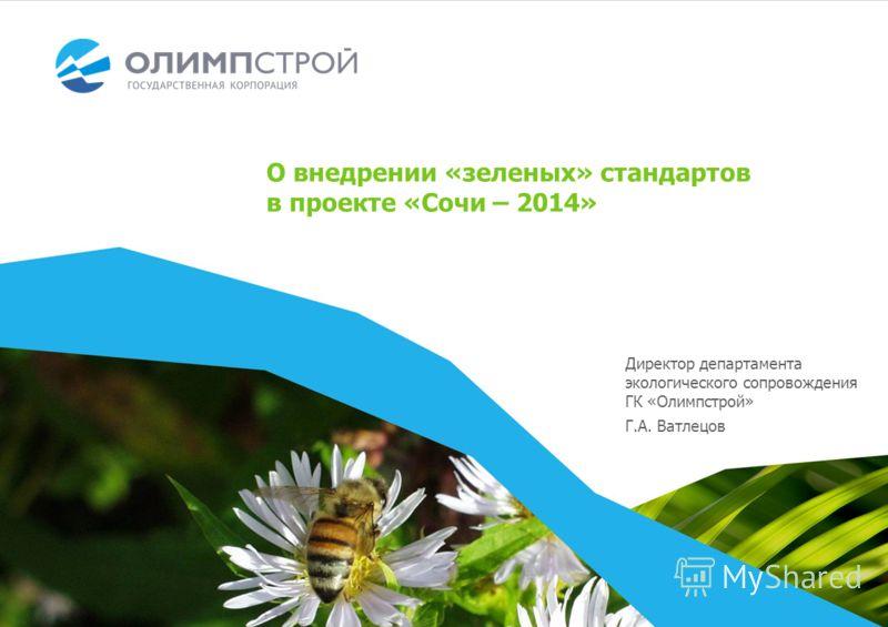 Директор департамента экологического сопровождения ГК «Олимпстрой» Г.А. Ватлецов О внедрении «зеленых» стандартов в проекте «Сочи – 2014»