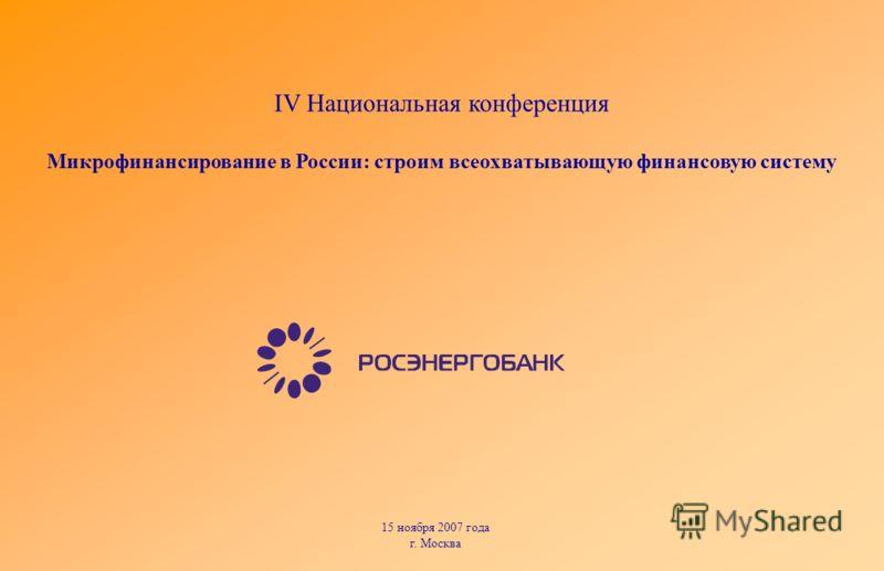 15 ноября 2007 года г. Москва IV Национальная конференция Микрофинансирование в России: строим всеохватывающую финансовую систему