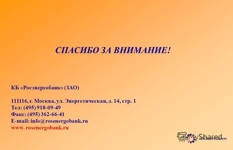 СПАСИБО ЗА ВНИМАНИЕ! КБ «Росэнергобанк» (ЗАО) 111116, г. Москва, ул. Энергетическая, д. 14, стр. 1 Тел: (495) 918-09-49 Факс: (495) 362-66-41 E-mail: info@rosenergobank.ru www. rosenergobank.ru