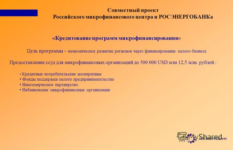 Совместный проект Российского микрофинансового центра и РОСЭНЕРГОБАНКа «Кредитование программ микрофинансирования» Цель программы - экономическое развитие регионов через финансирование малого бизнеса Предоставление ссуд для микрофинансовых организаци