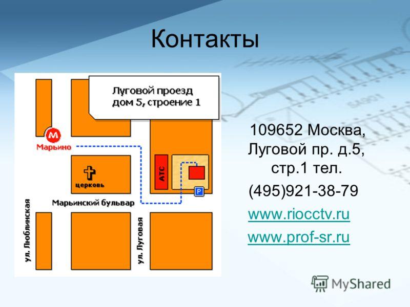 Контакты 109652 Москва, Луговой пр. д.5, стр.1 тел. (495)921-38-79 www.riocctv.ru www.prof-sr.ru