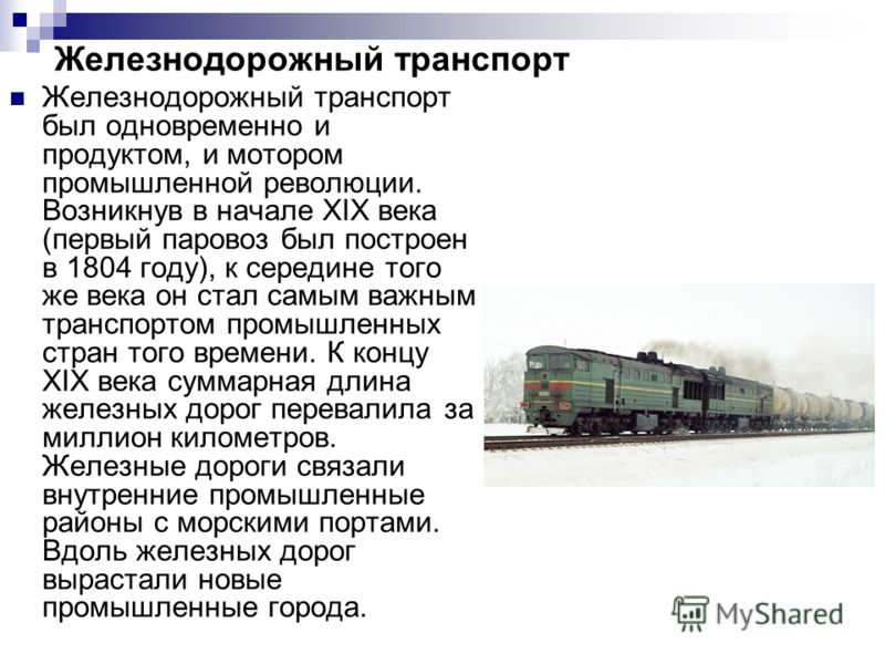 Железнодорожный транспорт Железнодорожный транспорт был одновременно и продуктом, и мотором промышленной революции. Возникнув в начале XIX века (первый паровоз был построен в 1804 году), к середине того же века он стал самым важным транспортом промыш