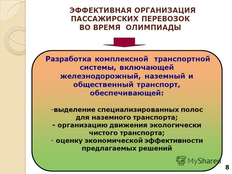 8 ЭФФЕКТИВНАЯ ОРГАНИЗАЦИЯ ПАССАЖИРСКИХ ПЕРЕВОЗОК ВО ВРЕМЯ ОЛИМПИАДЫ Разработка комплексной транспортной системы, включающей железнодорожный, наземный и общественный транспорт, обеспечивающей: -выделение специализированных полос для наземного транспор
