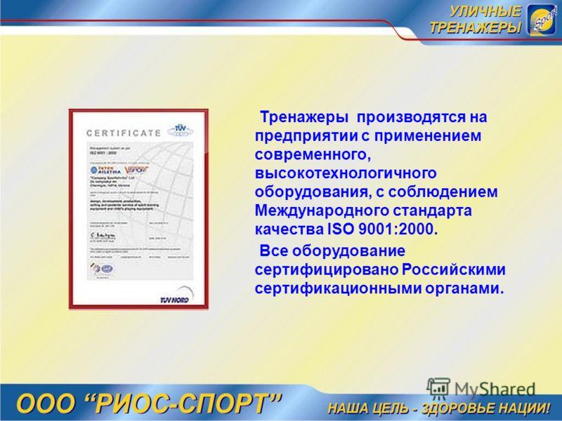 Тренажеры производятся на предприятии с применением современного, высокотехнологичного оборудования, с соблюдением Международного стандарта качества ISO 9001:2000. Все оборудование сертифицировано Российскими сертификационными органами.