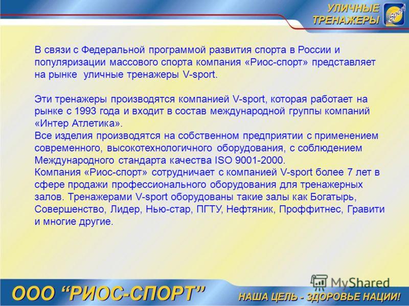 В связи с Федеральной программой развития спорта в России и популяризации массового спорта компания «Риос-спорт» представляет на рынке уличные тренажеры V-sport. Эти тренажеры производятся компанией V-sport, которая работает на рынке с 1993 года и вх