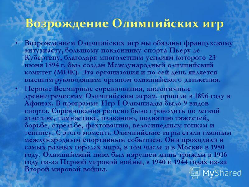 Возрождение Олимпийских игр Возрождением Олимпийских игр мы обязаны французскому энтузиасту, большому поклоннику спорта Пьеру де Кубертену, благодаря многолетним усилиям которого 23 июня 1894 г. был создан Международный олимпийский комитет (МОК). Эта