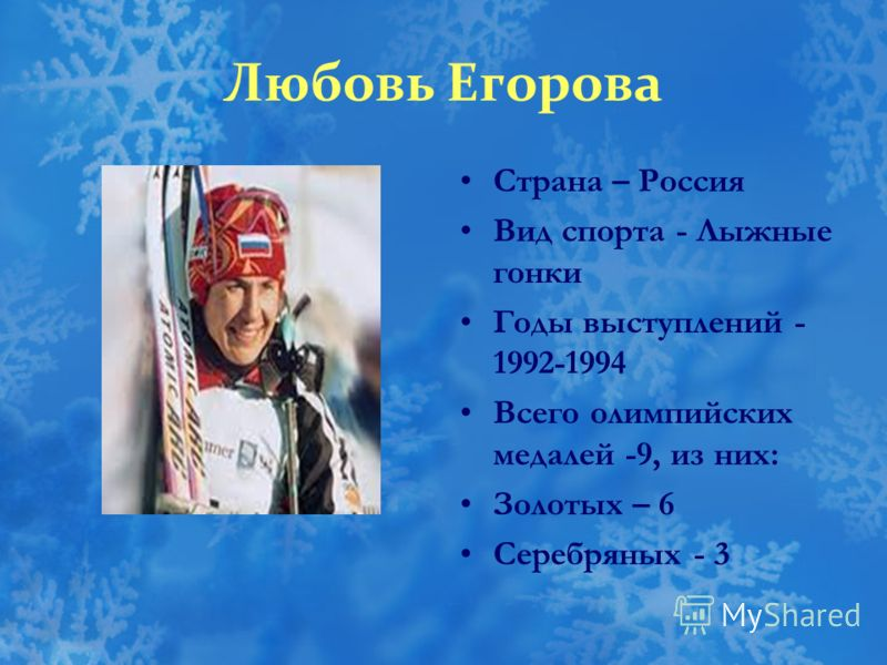 Любовь Егорова Страна – Россия Вид спорта - Лыжные гонки Годы выступлений - 1992-1994 Всего олимпийских медалей -9, из них: Золотых – 6 Серебряных - 3