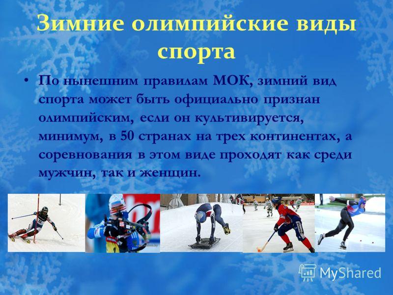 Зимние олимпийские виды спорта По нынешним правилам МОК, зимний вид спорта может быть официально признан олимпийским, если он культивируется, минимум, в 50 странах на трех континентах, а соревнования в этом виде проходят как среди мужчин, так и женщи