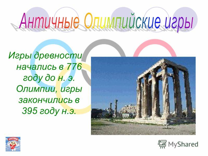 Игры древности начались в 776 году до н. э. Олимпии, игры закончились в 395 году н.э.