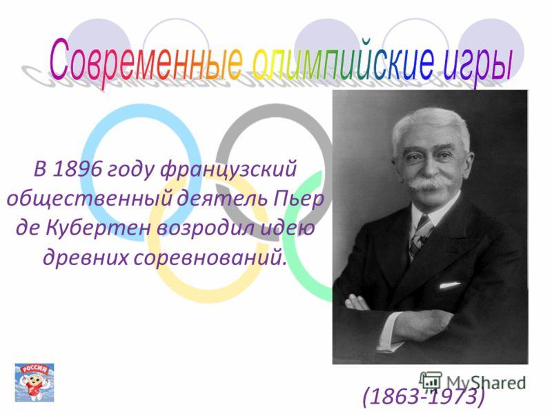 В 1896 году французский общественный деятель Пьер де Кубертен возродил идею древних соревнований. (1863-1973)