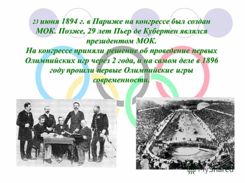 23 июня 1894 г. в Париже на конгрессе был создан МОК. Позже, 29 лет Пьер де Кубертен являлся президентом МОК. На конгрессе приняли решение об проведение первых Олимпийских игр через 2 года, и на самом деле в 1896 году прошли первые Олимпийские игры с
