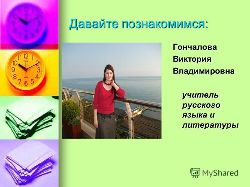 Давайте познакомимся: ГончаловаВикторияВладимировна учитель русского языка и литературы учитель русского языка и литературы