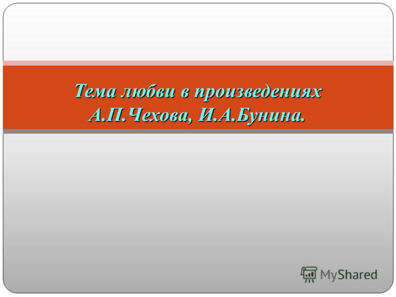 Тема любви в произведениях А.П.Чехова, И.А.Бунина.