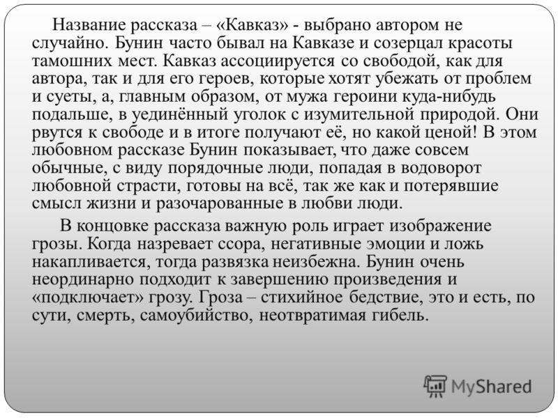 Название рассказа – «Кавказ» - выбрано автором не случайно. Бунин часто бывал на Кавказе и созерцал красоты тамошних мест. Кавказ ассоциируется со свободой, как для автора, так и для его героев, которые хотят убежать от проблем и суеты, а, главным об