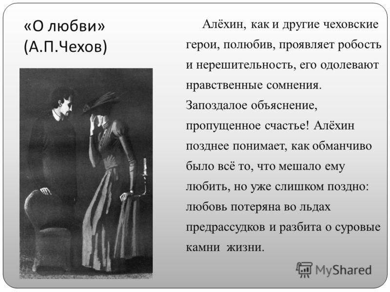 « О любви » ( А. П. Чехов ) Алёхин, как и другие чеховские герои, полюбив, проявляет робость и нерешительность, его одолевают нравственные сомнения. Запоздалое объяснение, пропущенное счастье! Алёхин позднее понимает, как обманчиво было всё то, что м