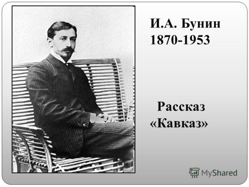 И.А. Бунин 1870-1953 Рассказ «Кавказ»