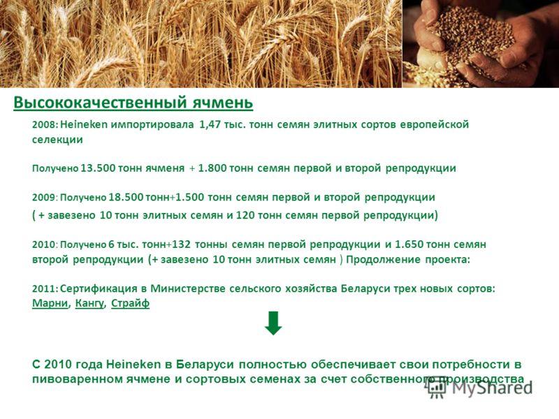 2008: Heineken импортировала 1,47 тыс. тонн семян элитных сортов европейской селекции Получено 13.500 тонн ячменя + 1.800 тонн семян первой и второй репродукции 2009: Получено 18.500 тонн+1.500 тонн семян первой и второй репродукции ( + завезено 10 т